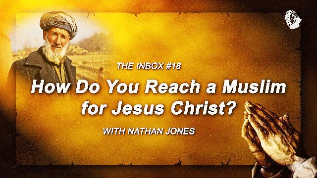 The Inbox #18: How Do You Reach a Muslim for Jesus Christ?