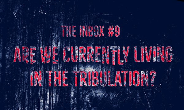 The Inbox #9: Are We Currently Living in the Tribulation?