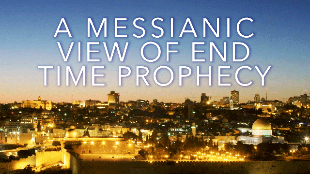 A Messianic View of End Time Prophecy